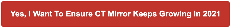 Yes, I Want To Ensure CT Mirror Keeps Growing in 2021 With a Donation Today